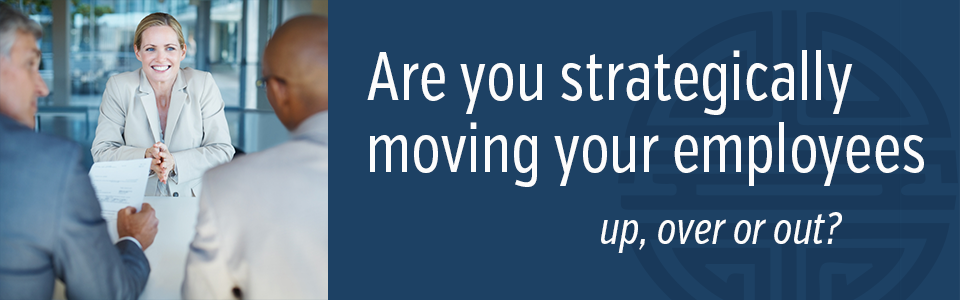 Are you strategically moving your employees up, over or out?